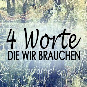 4 Worte die wir brauchen
